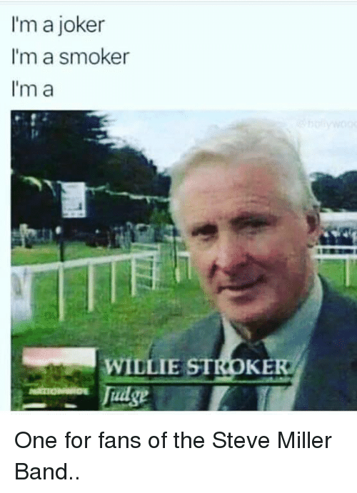 willie: I'm a joker  I'm a smoker  I'm a  WILLIE STROKE  Tudge One for fans of the Steve Miller Band..