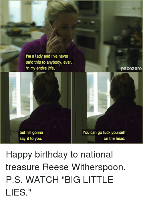 "Memes, 🤖, and Big: I'm a lady and I've never  said this to anybody, ever,  in my entire life  but I'm gonna  say it to you.  ""pacozero  You can go fuck yourself  on the head. Happy birthday to national treasure Reese Witherspoon. P.S. WATCH ""BIG LITTLE LIES."""