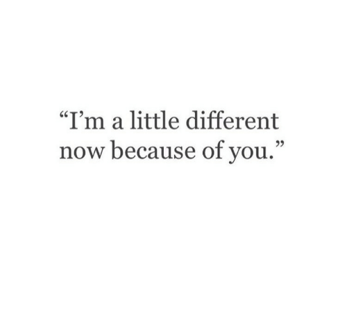 """A Little Different: """"I'm a little different  now because of you.""""  95"""
