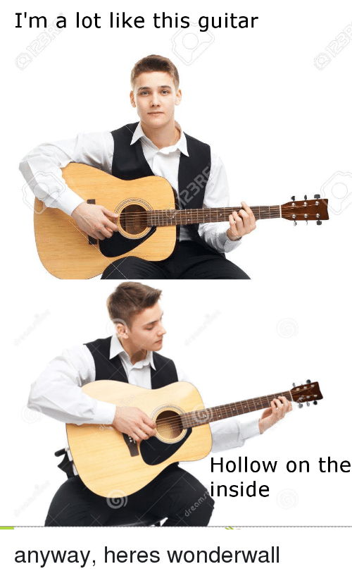 Wonderwall: I'm a lot like this guitar  Hollow on the  inside anyway, heres wonderwall