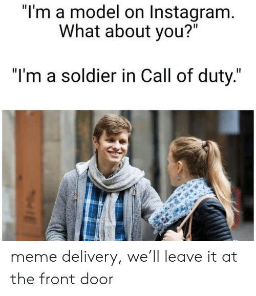 """soldier: """"I'm a model on Instagram.  What about you?""""  """"I'm a soldier in Call of duty."""" meme delivery, we'll leave it at the front door"""