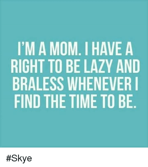 Lazy, Memes, and Laziness: I'M A MOM. I HAVE A  RIGHT TO BE LAZY AND  BRALESS WHENEVER I  FIND THE TIME TO BE #Skye
