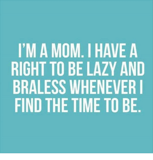 Dank, Lazy, and Moms: I'M A MOM. I HAVE A  RIGHT TO BE LAZY AND  BRALESS WHENEVER I  FIND THE TIME TO BE