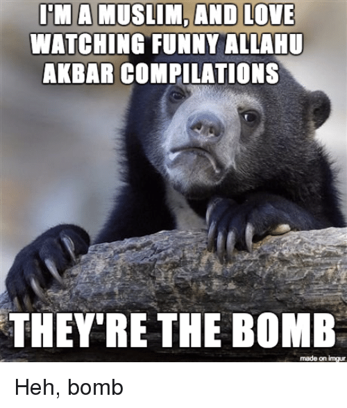 Allahu Akbar, Funny, and Love: I'M A MUSLIM, AND LOVE  WATCHING FUNNY ALLAHU  AKBAR COMPILATIONS  THEY'RE THE BOMB  made on imgur