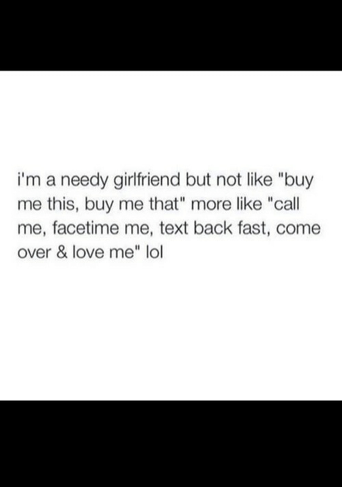 """Text Back: i'm a needy girlfriend but not like """"buy  me this, buy me that"""" more like """"call  me, facetime me, text back fast, come  over & love me"""" lol"""