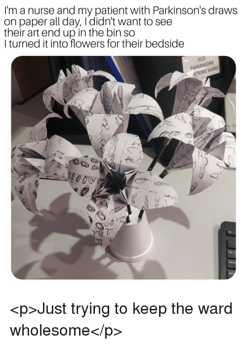 Flowers, Patient, and Wholesome: I'm a nurse and my patient with Parkinson's draws  on paper all day, Ididn't want to see  their art end up in the bin so  I turned it into flowers for their bedside  PLO  PAPERWORK  ATKINS WARD <p>Just trying to keep the ward wholesome</p>