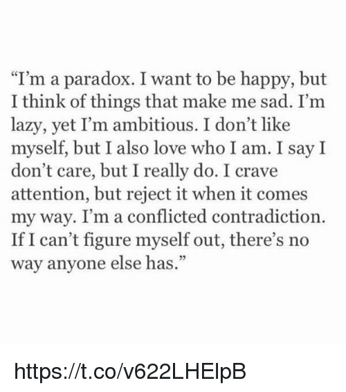 "Lazy, Love, and Happy: I'm a paradox. I want to be happy, but  I think of things that make me sad. I'm  lazy, yet I'm ambitious. I don't like  myself, but I also love who I am. I say I  don't care, but I really do. I crave  attention, but reject it when it comes  my way. I'm a conflicted contradiction.  If I can't figure myself out, there's no  way anyone else has."" https://t.co/v622LHElpB"