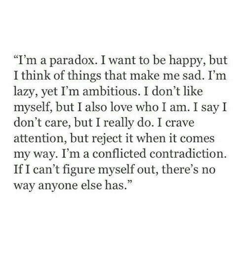 """conflicted: """"I'm a paradox. I want to be happy, but  I think of things that make me sad. I'm  lazy, yet I'm ambitious. I don't like  myself, but I also love who I am. I say I  don't care, but I really do. I crave  attention, but reject it when it comes  my way. I'm a conflicted contradiction  If I can't figure myself out, there's no  way anyone else has."""""""