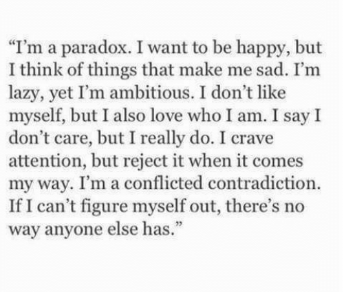 """Paradox: I'm a paradox. I want to be happy, but  I think of things that make me sad. I'm  lazy, yet I'm ambitious. I don't like  myself, but I also love who I am. I say I  don't care, but I really do. I crave  attention, but reject it when it comes  my way. I'm a conflicted contradiction.  If I can't figure myself out, there's no  way anyone else has."""""""