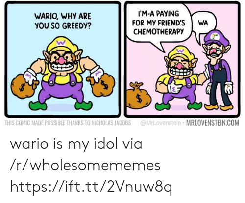 Greedy: IM-A PAYING  FOR MY FRIEND'S  CHEMOTHERAPY  WARIO, WHY ARE  YOU SO GREEDY?  WA  @MrLovenstein MRLOVENSTEIN.COM  THIS COMIC MADE POSSIBLE THANKS TO NICHOLAS JACOBS wario is my idol via /r/wholesomememes https://ift.tt/2Vnuw8q