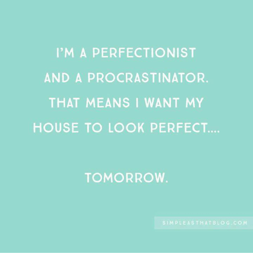 Procrastination: I'M A PERFECTION IST  AND A PROCRASTINATOR.  THAT MEANS I WANT MY  HOUSE TO LOOK PERFECT.  TOMORROW  SIMPLE ASTHATBLO G. co M