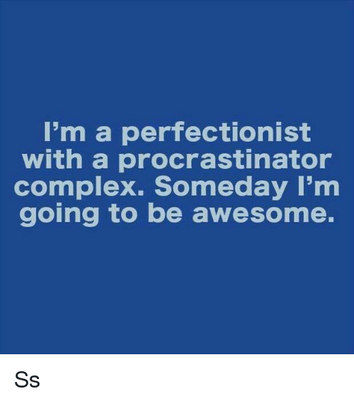 Procrastination: I'm a perfectionist  with a procrastinator  complex. Someday I'm  going to be awesome. Ss