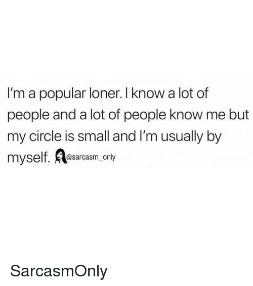 loner: I'm a popular loner. I know a lot of  people and a lot of people know me but  my circle is small and I'm usually by  myself. esarcasm, only SarcasmOnly