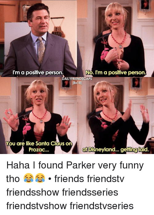 Disneyland, Memes, and Santa Claus: I'm a positive person.  No. I'm a positive person.  DAILY FRIENDSCAPS  You are like Santa Claus on  at Disneyland... gettinglaid.  Prozac... Haha I found Parker very funny tho 😂😂 • friends friendstv friendsshow friendsseries friendstvshow friendstvseries