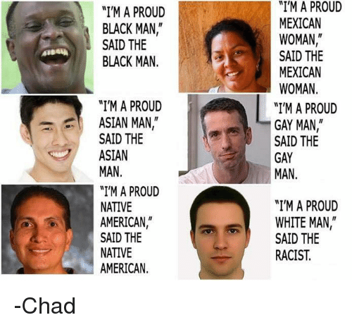"""Asian, Memes, and Native American: """"I'M A PROUD  BLACK MAN  SAID THE  BLACK MAN  """"I'M A PROUD  ASIAN MAN  SAID THE  ASIAN  MAN  """"I'M A PROUD  NATIVE  AMERICAN  SAID THE  NATIVE  AMERICAN  """"I'M A PROUD  MEXICAN  WOMAN  SAID THE  MEXICAN  WOMAN  """"I'M A PROUD  GAY MAN  SAID THE  GAY  MAN  """"I'M A PROUD  WHITE MAN  SAID THE  RACIST -Chad"""