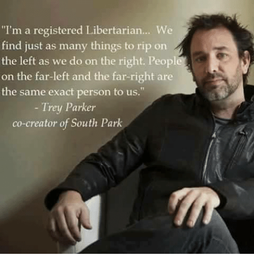 "Libertarianism: ""I'm a registered Libertarian... We  find just as many things to rip on  the left as we do on the right. Peopl  on the far-left and the far-right are  the same exact person to us.  Trey Parker  co-creator of South Park"