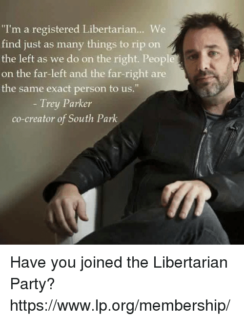 """libertarian party: """"I'm a registered Libertarian... We  find just as many things to rip on  the left as we do on the right. Peopl  on the far-left and the far-right are  the same exact person to us.""""  Trey Parker  co-creator of South Park Have you joined the Libertarian Party? https://www.lp.org/membership/"""