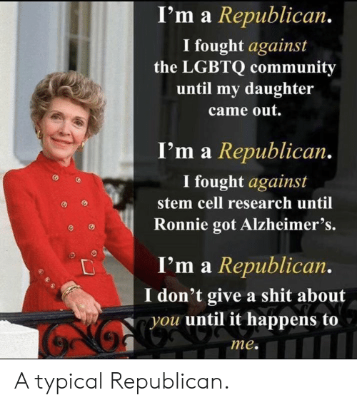 republican: I'm a Republican.  I fought against  the LGBTQ community  until my daughter  came out.  I'm a Republican.  I fought against  stem cell research until  Ronnie got Alzheimer's.  I'm a Republican.  don't give a shit about  you until it happens to  me. A typical Republican.