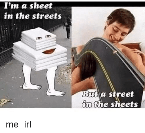Streets, Irl, and Me IRL: I'm a sheet  in the streets  Bmta street  in the sheets
