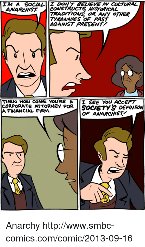 Memes, Http, and Anarchist: IM A SOCIAL  DON'T BELIEVE W CULTURAL  ANARcHIST CONSTRUCTS HISTaRICAL  TRADITIONS oR ANy OTHER  TYRANNIES OF PAST  ACAINST PRESENT!  THEN How coNe YOURE A I SEE YOU ACCEPT  CORPORATE PATTORNeY FORIISoceTY& DEFINT  A FINANCIAL FIRM.  OF ANARCHIST Anarchy http://www.smbc-comics.com/comic/2013-09-16