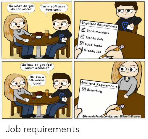 animal lover: I'm a software  developer  So what do you  do for work?  Boyfriend Requirements  Good manners  Wants Kids  Good teeth  Steady job  So how do you feel  about animals?  Oh, I'm a  BIG animal  lover!  Girlfriend Requirements  Breathing  @AmandaPandaComics and @SvenInFrames Job requirements