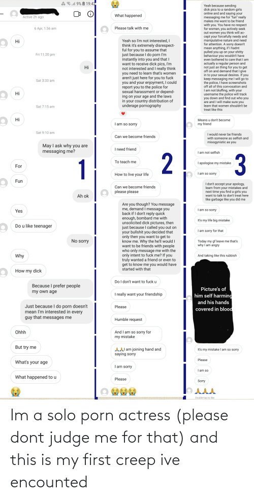 actress: Im a solo porn actress (please dont judge me for that) and this is my first creep ive encounted