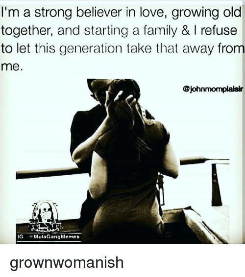 Memes, 🤖, and Start A: I'm a strong believer in love, growing old  together, and starting a family & I refuse  to let this generation take that away from  me  @Johnmompaaksir  IG  Mula Gang Memon grownwomanish