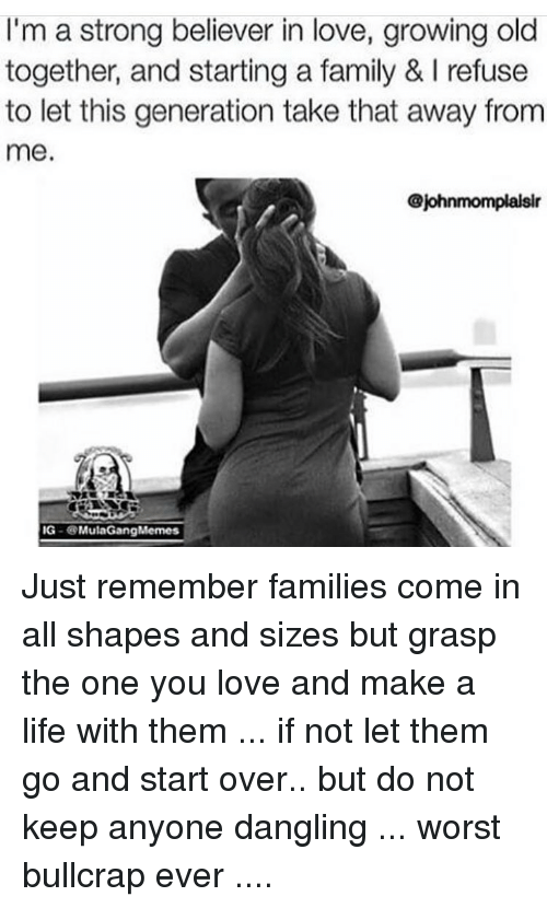 Ig Mula Gang: I'm a strong believer in love, growing old  together, and starting a family & l refuse  to let this generation take that away from  me.  johnmomplaksir  IG  Mula Gang Memes Just remember families come in all shapes and sizes but grasp the one you love and make a life with them ... if not let them go and start over.. but do not keep anyone dangling ... worst bullcrap ever ....