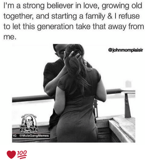 Ig Mula Gang: I'm a strong believer in love, growing old  together, and starting a family & Irefuse  to let this generation take that away from  me.  @johnmomplaisir  IG Mula Gang Memes ❤️💯