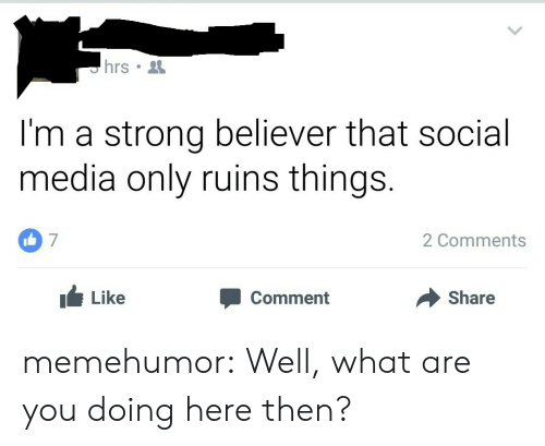 Believer: I'm a strong believer that social  media only ruins things.  7  2 Comments  Like  Comment  Share memehumor:  Well, what are you doing here then?