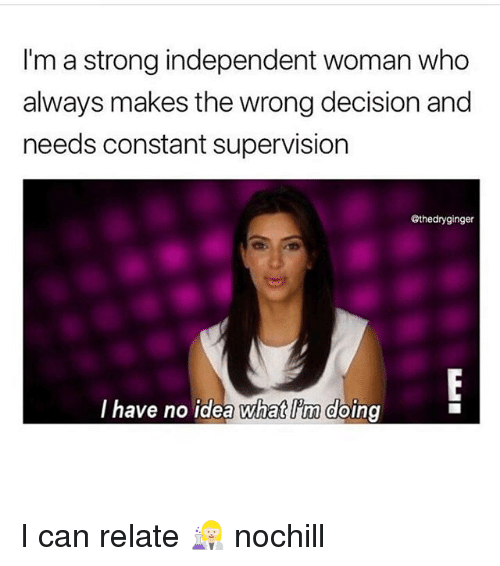 Funny, Strong, and Idea: I'm a strong independent woman who  always makes the wrong decision and  needs constant supervision  @thedryginger  lhave no idea Wwhat im doing I can relate 👩🏼‍🔬 nochill