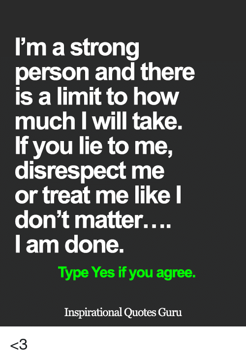 You Lied To Me: I'm a strong  person and there  is a limit to how  much I Will take.  If you lie to me,  disrespect me  or treat me like I  don't matter....  I am done.  Type Yes if you agree.  Inspirational Quotes Guru <3