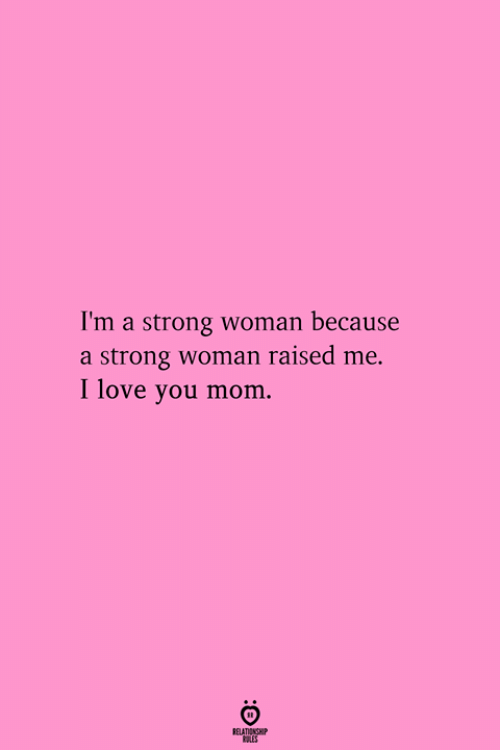 Love You Mom: I'm a strong woman because  a strong woman raised me.  I love you mom.  RELATIONGHP