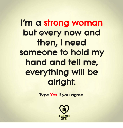 Memes, Quotes, and Strong: I'm a strong woman  but every now and  then, I need  someone to hold my  hand and tell me,  everything will be  alright.  Type Yes if you agree.  RQ  RELATIONSHIP  QUOTES