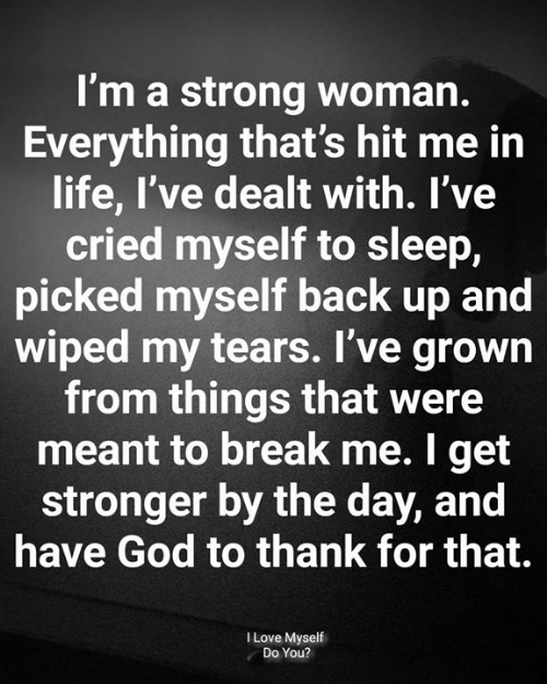 wiped: I'm a strong woman.  Everything that's hit me in  life, I've dealt with. l've  cried myself to sleep,  picked myself back up and  wiped my tears. I've grown  from things that were  meant to break me. I get  stronger by the day, and  have God to thank for that.  I Love Myself  Do You?
