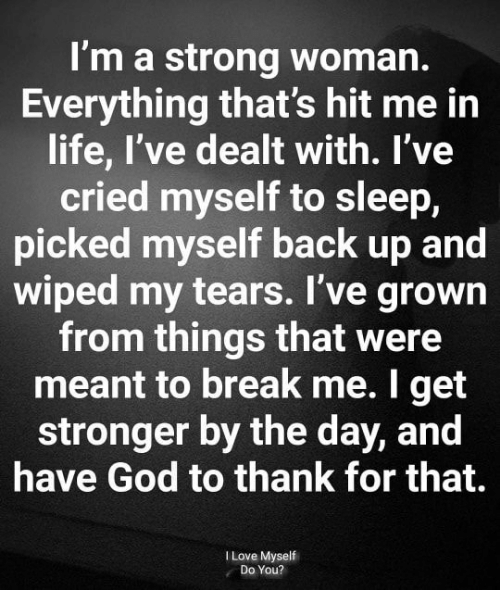 wiped: I'm a strong woman.  Everything that's hit me in  life, I've dealt with. I've  cried myself to sleep,  picked myself back up and  wiped my tears. I've grown  from things that were  meant to break me. I get  stronger by the day, and  have God to thank for that.  I Love Myself  Do You?
