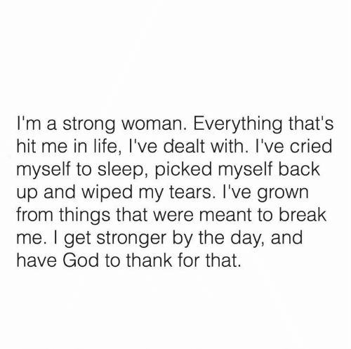 wiped: I'm a strong woman. Everything that's  hit me in life, I've dealt with. I've cried  myself to sleep, picked myself back  up and wiped my tears. I've grown  from things that were meant to break  me. I get stronger by the day, and  have God to thank for that.