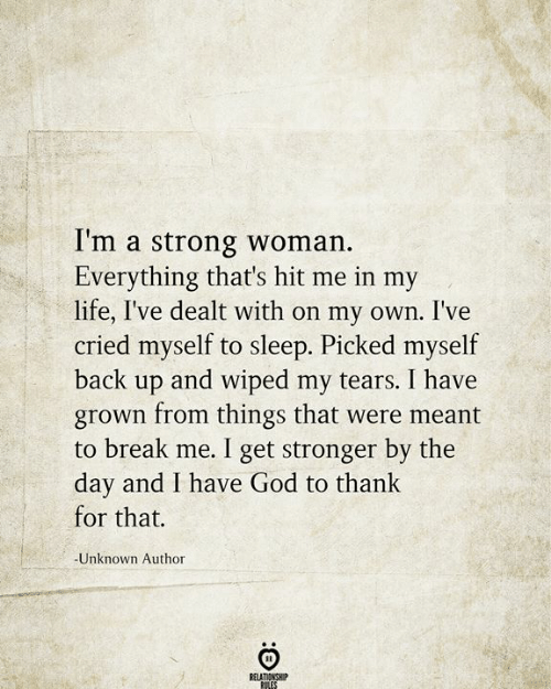 wiped: I'm a strong woman.  Everything that's hit me in my  life, I've dealt with on my own. I've  cried myself to sleep. Picked myself  back up and wiped my tears. I have  grown from things that were meant  to break me. I get stronger by the  day and I have God to thank  for that.  -Unknown Author  RELATIONSHIP  RILES