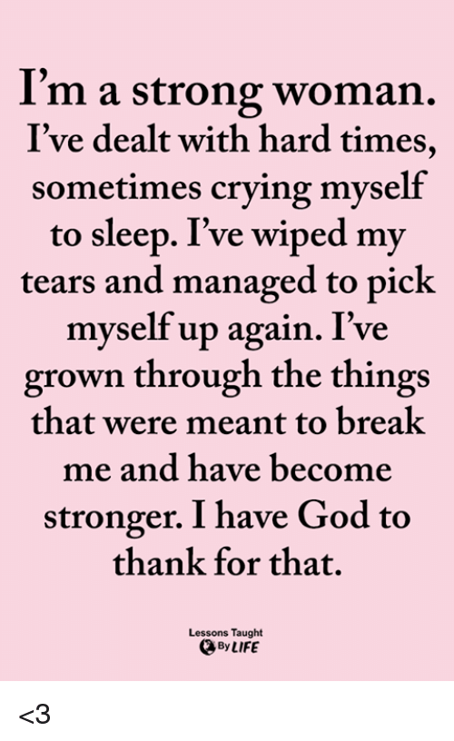 hard times: I'm a strong woman.  I've dealt with hard times,  sometimes crying myself  to sleep. I've wiped my  tears and managed to pick  myself up again. I've  grown through the things  that were meant to breal  me and have become  stronger. I have God to  thank for that.  Lessons Taught  By LIFE <3
