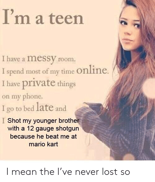 shotgun: I'm a teen  I have a messy room  I spend most of my time Online.  I have private things  on my phone.  I go to bed late and  I Shot my younger brother  with a 12 gauge shotgun  because he beat me at  mario kart I mean the I've never lost so