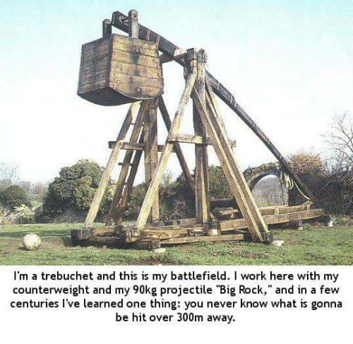 "trebuchet: I'm a trebuchet and this is my battlefield. work here with my  counterweight and my 90kg projectile ""Big Rock,"" and in a few  centuries I've learned one thing: you never know what is gonna  be hit over 300m away."