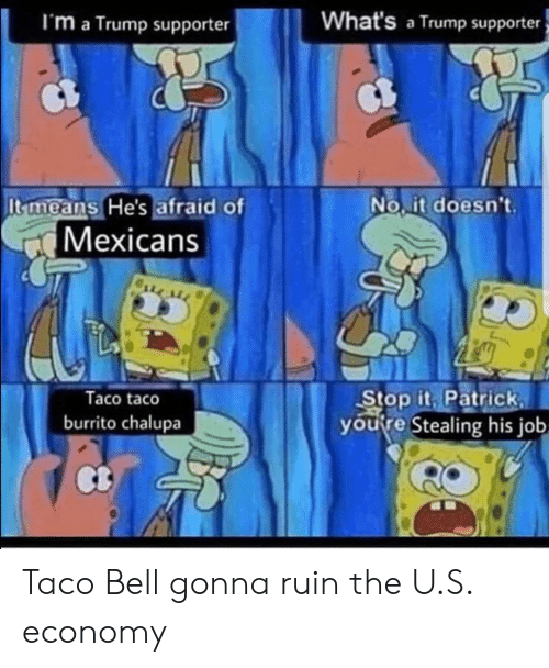 Trump Supporter: I'm a Trump supporter  What's a Trump supporter  No it doesnt.  It means He's afraid of  Mexicans  Taco taco  burrito chalupa  Stop it Patrick  youfre Stealing his job  Ct Taco Bell gonna ruin the U.S. economy