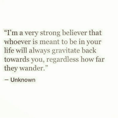 "Life, Memes, and Strong: ""I'm a very strong believer that  whoever is meant to be in your  life will always gravitate back  towards you, regardless how far  they wander  -Unknown"
