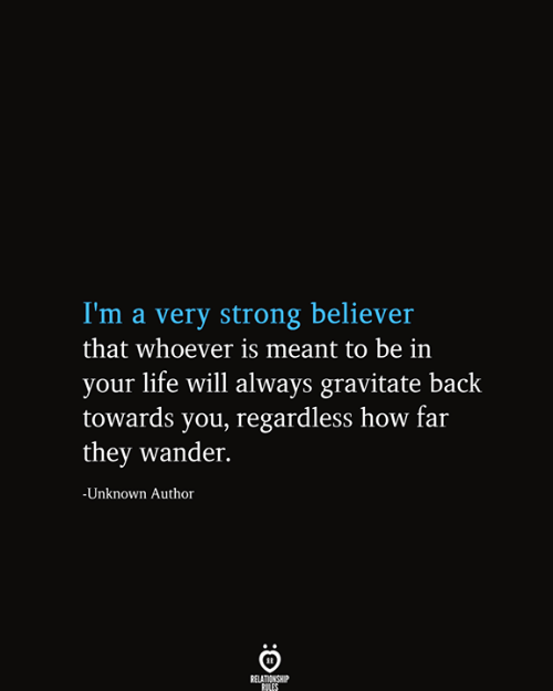 Believer: I'm a very strong believer  that whoever is meant to be in  your life will always gravitate back  towards you, regardless how far  they wander.  -Unknown Author  RELATIONSHIP  RILES