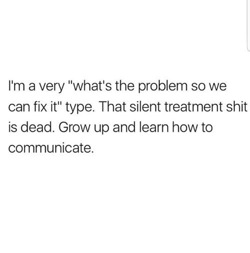 "Memes, Shit, and How To: I'm a very ""what's the problem so we  can fix it"" type. That silent treatment shit  is dead. Grow up and learn how to  communicate."