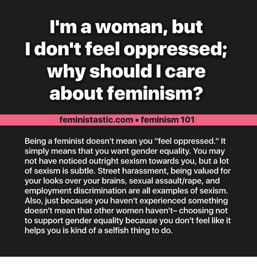 "Noticably: I'm a woman, but  I don't feel oppressed:  why should I care  about feminism?  feministastic.com feminism 101  Being a feminist doesn't mean you ""feel oppressed.""  simply means that you want gender equality. You may  not have noticed outright sexism towards you, but a lot  of sexism is subtle. Street harassment, being valued for  your looks over your brains, sexual assault/rape, and  employment discrimination are all examples of sexism.  Also, just because you haven't experienced something  doesn't mean that other women haven't- choosing not  to support gender equality because you don't feel like it  helps you is kind of a selfish thing to do."