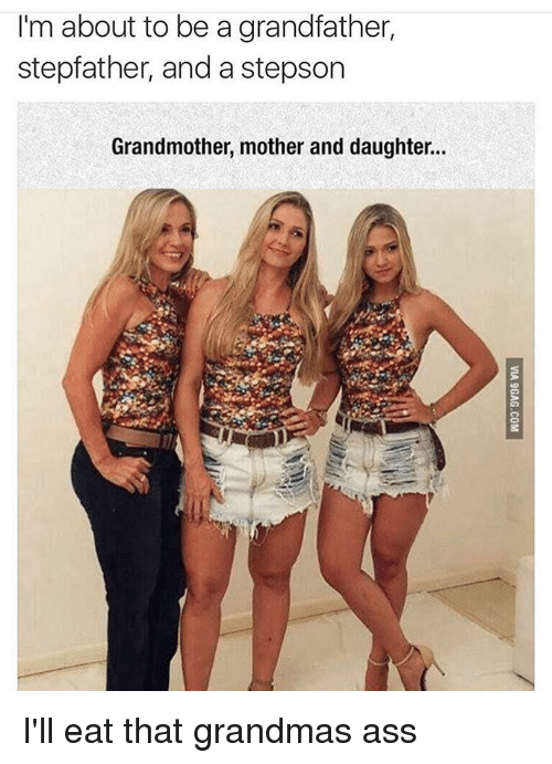 Motheres: I'm about to be a grandfather,  stepfather, and a stepson  Grandmother, mother and daughter.. I'll eat that grandmas ass