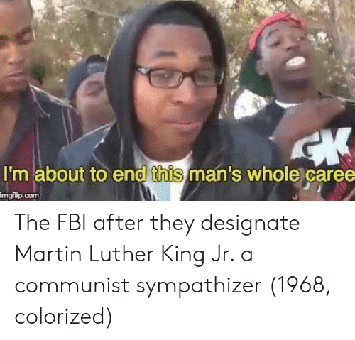 Martin Luther King Jr.: I'm about to end this man's whole caree  ngilp.com The FBI after they designate Martin Luther King Jr. a communist sympathizer (1968, colorized)
