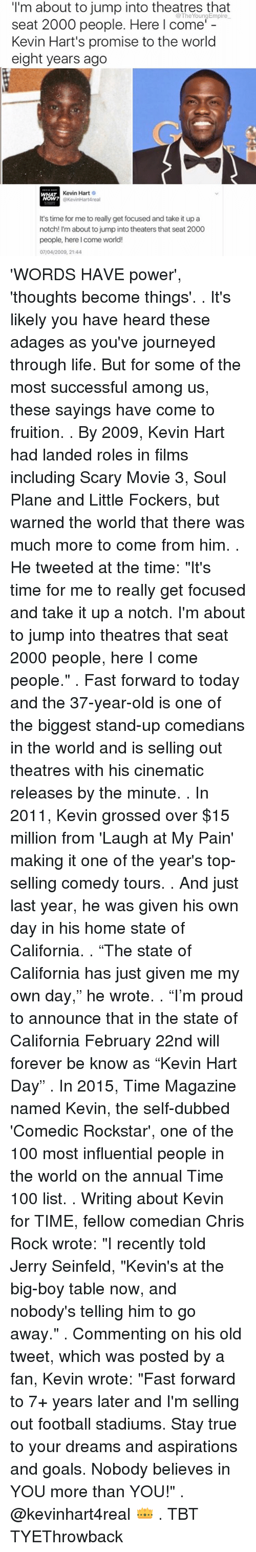 "Jerri: I'm about to jump into theatres that  seat 2000 people. Here I come'  Kevin Hart's promise to the world  eight years ago  Kevin Hart  O  @KevinHartAreal  It's time for me to really get focused and take it up a  notch! I'm about to jump into theaters that seat 2000  people, here I come world!  07/04/2009, 21:44 'WORDS HAVE power', 'thoughts become things'. . It's likely you have heard these adages as you've journeyed through life. But for some of the most successful among us, these sayings have come to fruition. . By 2009, Kevin Hart had landed roles in films including Scary Movie 3, Soul Plane and Little Fockers, but warned the world that there was much more to come from him. . He tweeted at the time: ""It's time for me to really get focused and take it up a notch. I'm about to jump into theatres that seat 2000 people, here I come people."" . Fast forward to today and the 37-year-old is one of the biggest stand-up comedians in the world and is selling out theatres with his cinematic releases by the minute. . In 2011, Kevin grossed over $15 million from 'Laugh at My Pain' making it one of the year's top-selling comedy tours. . And just last year, he was given his own day in his home state of California. . ""The state of California has just given me my own day,"" he wrote. . ""I'm proud to announce that in the state of California February 22nd will forever be know as ""Kevin Hart Day"" . In 2015, Time Magazine named Kevin, the self-dubbed 'Comedic Rockstar', one of the 100 most influential people in the world on the annual Time 100 list. . Writing about Kevin for TIME, fellow comedian Chris Rock wrote: ""I recently told Jerry Seinfeld, ""Kevin's at the big-boy table now, and nobody's telling him to go away."" . Commenting on his old tweet, which was posted by a fan, Kevin wrote: ""Fast forward to 7+ years later and I'm selling out football stadiums. Stay true to your dreams and aspirations and goals. Nobody believes in YOU more than YOU!"" . @kevinhart4real 👑 . TBT TYEThrowback"