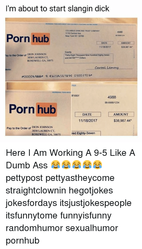 "Anaconda, Ass, and Dumb: I'm about to start slangin dick  OS  COLUMBUS BANK AND TRUST COMPANY  11 10 Central Ave  Now York NY 32789  4988  Porn hub  1234  TEAMOUNT  $38,987.44  11/18/2017  Exacly  Thirty-Eight Thousand Nine Hundred Eighty Seven  and 44/100 Doilars  ay to the Order of DION JOHNSON  3030 LAUREN CT.  ROSEWELL GA. 30075  emme  lemo  ""0000  qaa_  q  ': i 23456789:  0500 2703  PER  WARNING THIS DOG  PANY  4988  88-8888/1234  Porn hub  DATE  AMOUNT  11/18/2017  $38,987.44  Pay to the Order of DION JOHNSON  3030 LAUREN CT  red Eighty-Seven  EWELL GA, 3007 Here I Am Working A 9-5 Like A Dumb Ass 😂😂😂😂😂 pettypost pettyastheycome straightclownin hegotjokes jokesfordays itsjustjokespeople itsfunnytome funnyisfunny randomhumor sexualhumor pornhub"
